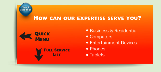 How can our expertise serve you? We offer Business and Residential service as well as other tech and device related help.